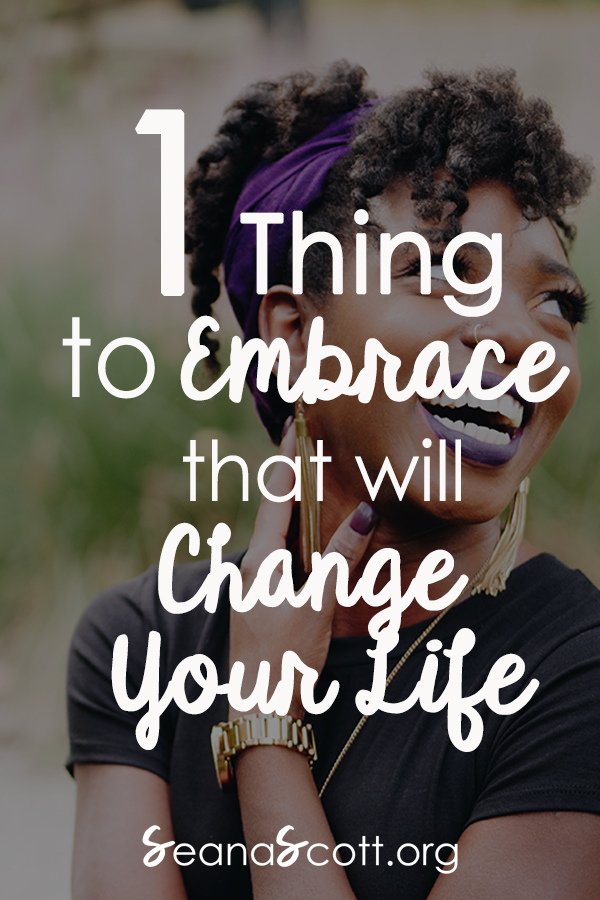 1 Thing to Embrace That Will Change Your Life